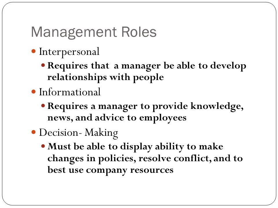 Management Roles Interpersonal Requires that a manager be able to develop relationships with people Informational Requires a manager to provide knowle