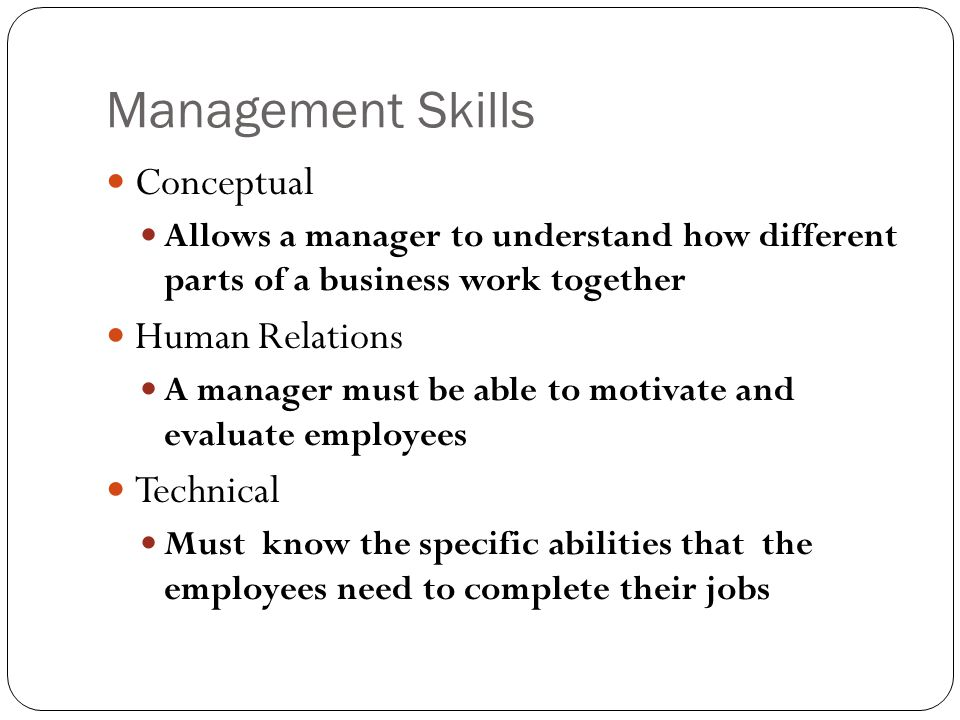 Management Skills Conceptual Allows a manager to understand how different parts of a business work together Human Relations A manager must be able to motivate and evaluate employees Technical Must know the specific abilities that the employees need to complete their jobs