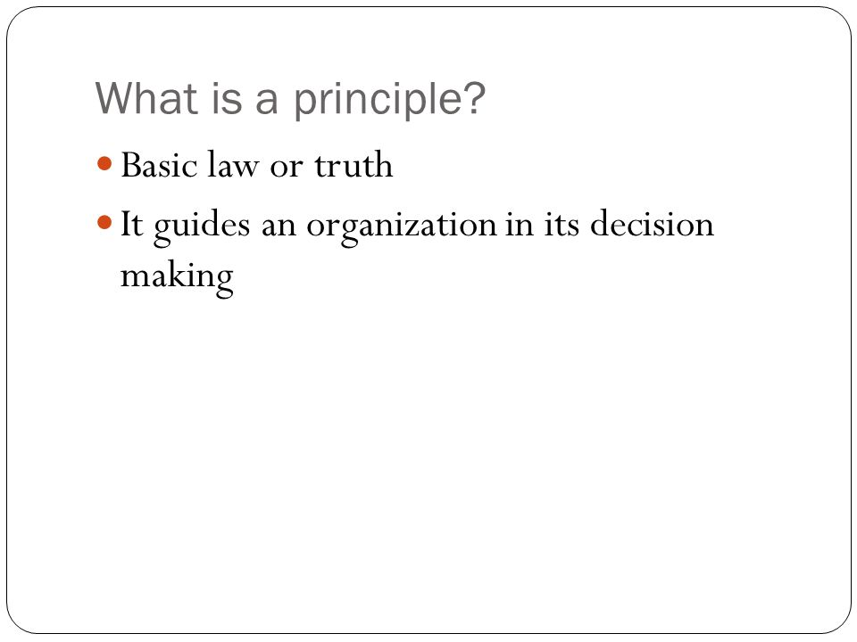 What is a principle? Basic law or truth It guides an organization in its decision making