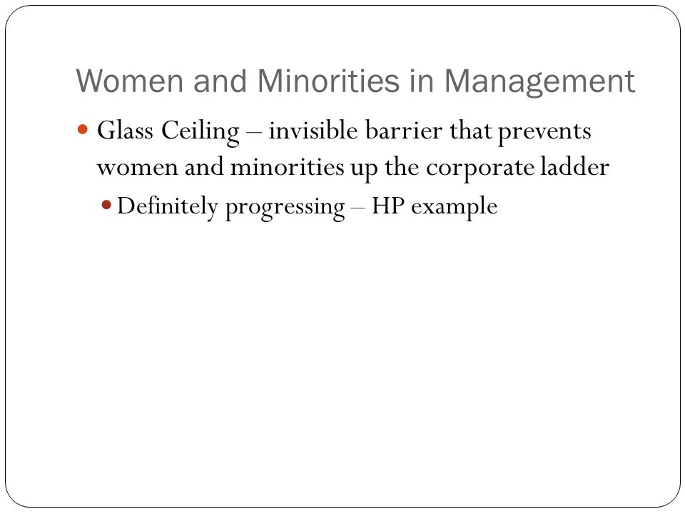 Women and Minorities in Management Glass Ceiling – invisible barrier that prevents women and minorities up the corporate ladder Definitely progressing – HP example