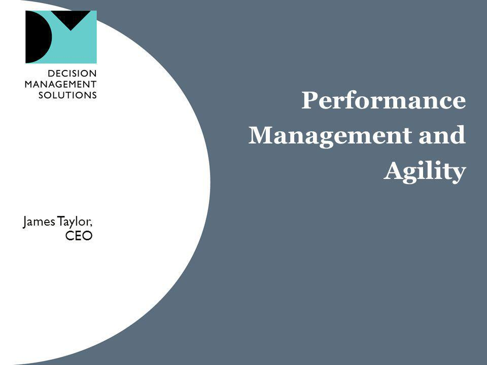 Performance Management and Agility James Taylor, CEO