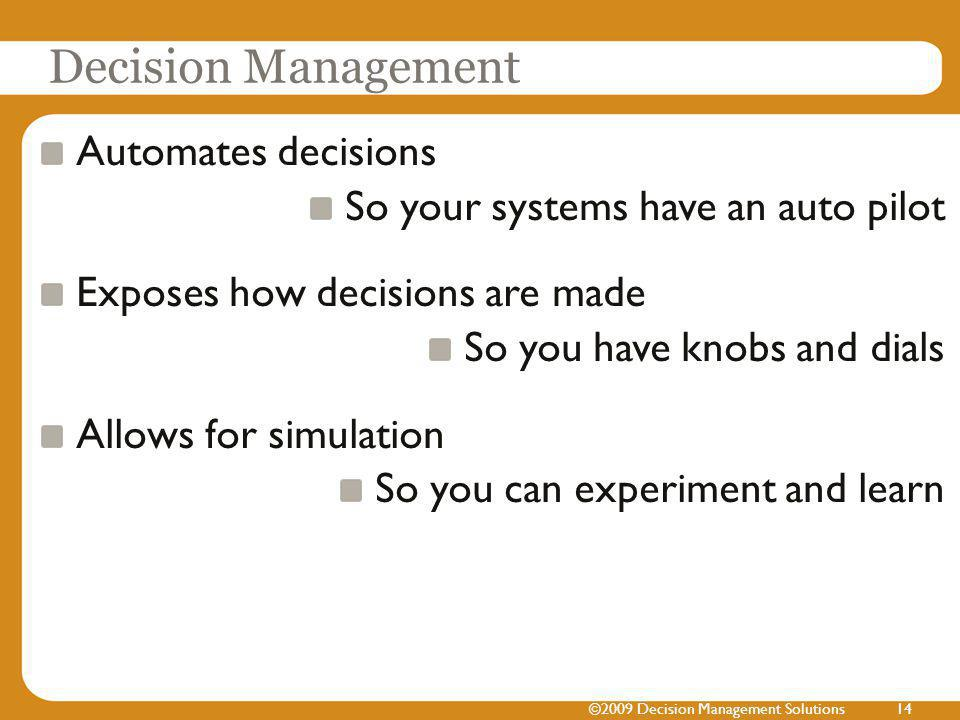 Decision Management Automates decisions So your systems have an auto pilot Exposes how decisions are made So you have knobs and dials Allows for simulation So you can experiment and learn ©2009 Decision Management Solutions14