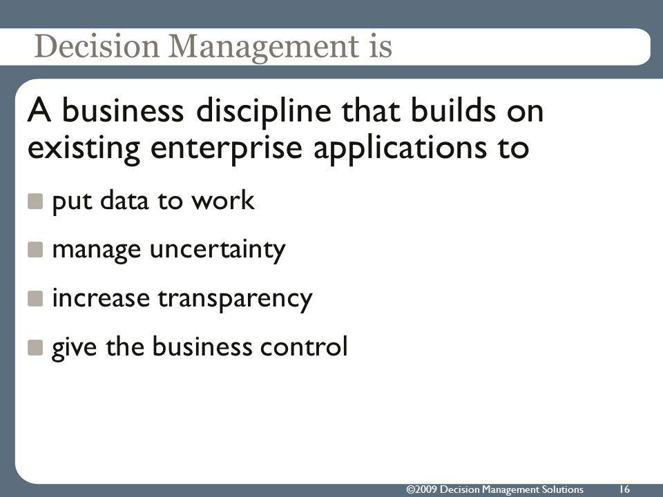 ©2009 Decision Management Solutions16 Decision Management is A business discipline that builds on existing enterprise applications to put data to work manage uncertainty increase transparency give the business control