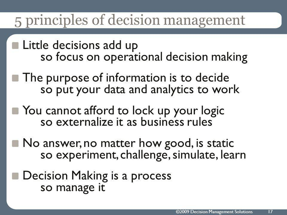 5 principles of decision management Little decisions add up so focus on operational decision making The purpose of information is to decide so put your data and analytics to work You cannot afford to lock up your logic so externalize it as business rules No answer, no matter how good, is static so experiment, challenge, simulate, learn Decision Making is a process so manage it ©2009 Decision Management Solutions17