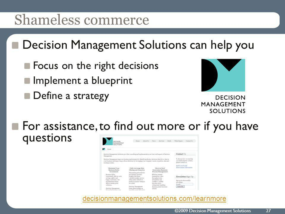 ©2009 Decision Management Solutions27 Shameless commerce Decision Management Solutions can help you Focus on the right decisions Implement a blueprint Define a strategy For assistance, to find out more or if you have questions decisionmanagementsolutions.com/learnmore