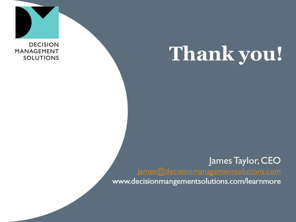 Thank you! James Taylor, CEO james@decisionmanagementsolutions.com www.decisionmangementsolutions.com/learnmore