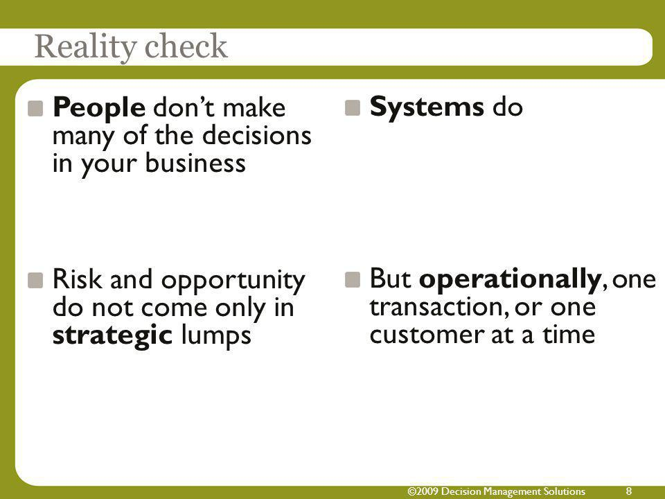 ©2009 Decision Management Solutions8 People dont make many of the decisions in your business Risk and opportunity do not come only in strategic lumps