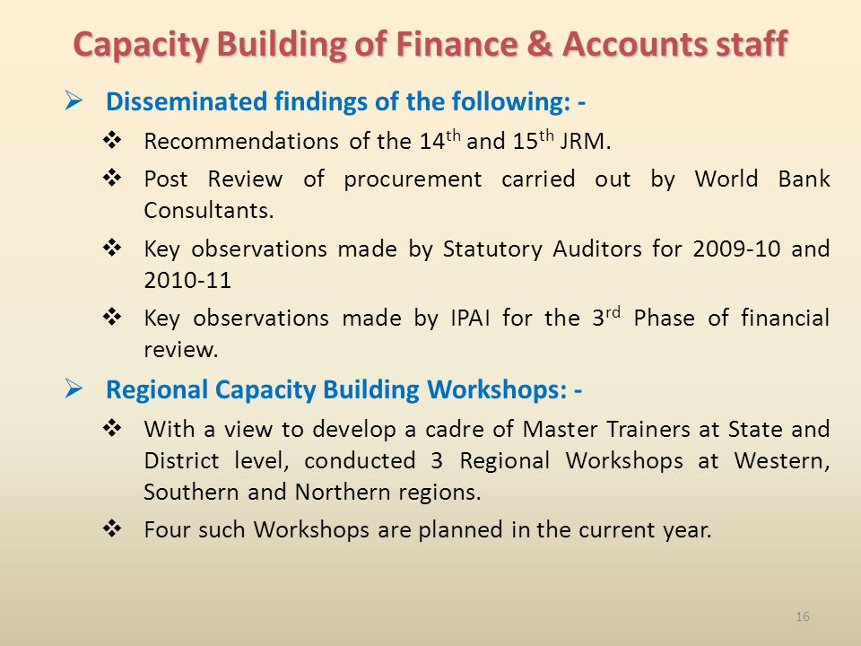 16 Capacity Building of Finance & Accounts staff Disseminated findings of the following: - Recommendations of the 14 th and 15 th JRM.