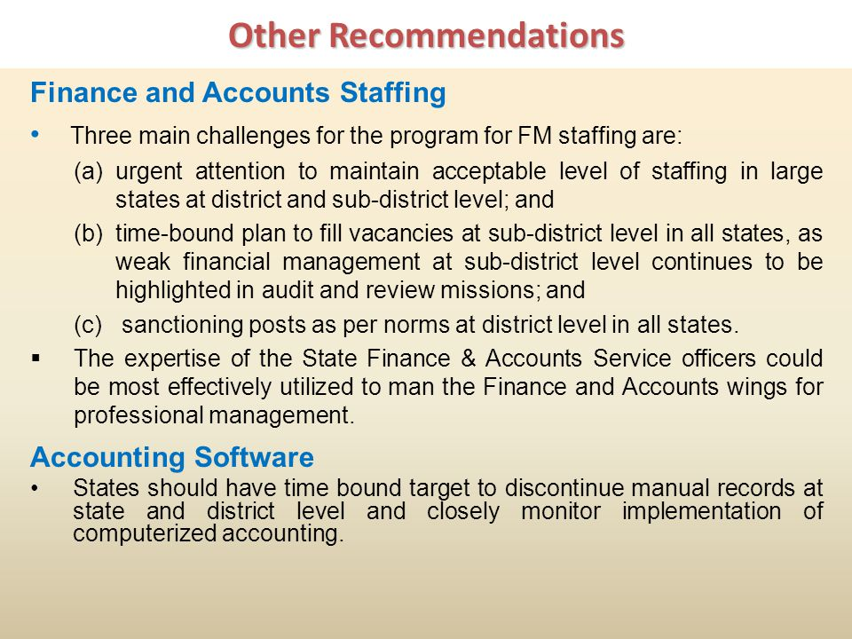 Other Recommendations Finance and Accounts Staffing Three main challenges for the program for FM staffing are: (a)urgent attention to maintain acceptable level of staffing in large states at district and sub-district level; and (b)time-bound plan to fill vacancies at sub-district level in all states, as weak financial management at sub-district level continues to be highlighted in audit and review missions; and (c) sanctioning posts as per norms at district level in all states.