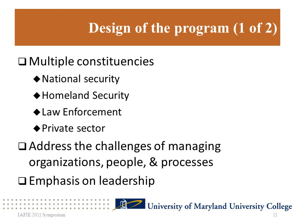 Design of the program (1 of 2) Multiple constituencies National security Homeland Security Law Enforcement Private sector Address the challenges of managing organizations, people, & processes Emphasis on leadership 11IAFIE 2011 Symposium