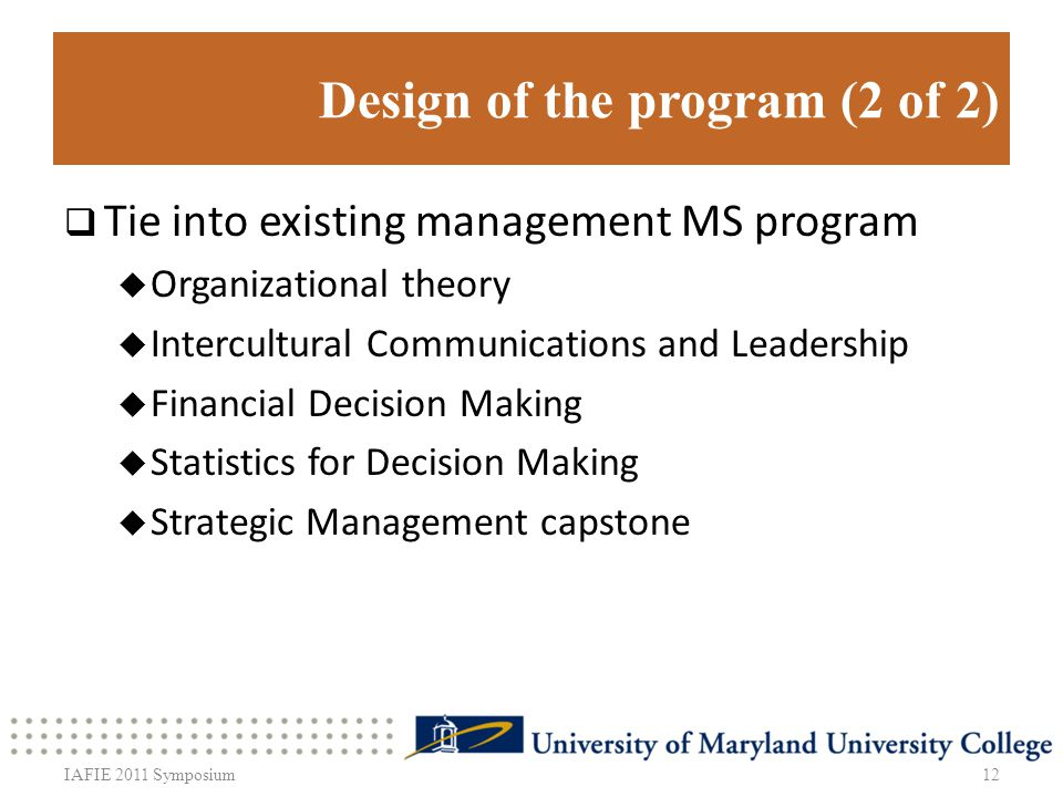 Design of the program (2 of 2) Tie into existing management MS program Organizational theory Intercultural Communications and Leadership Financial Decision Making Statistics for Decision Making Strategic Management capstone 12IAFIE 2011 Symposium