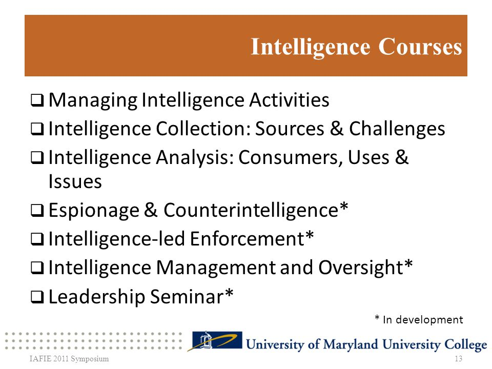 Intelligence Courses Managing Intelligence Activities Intelligence Collection: Sources & Challenges Intelligence Analysis: Consumers, Uses & Issues Espionage & Counterintelligence* Intelligence-led Enforcement* Intelligence Management and Oversight* Leadership Seminar* 13 * In development IAFIE 2011 Symposium