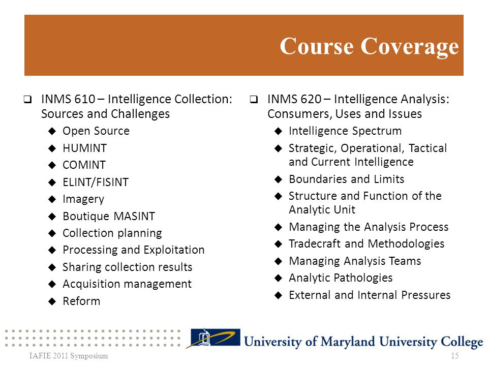 Course Coverage INMS 610 – Intelligence Collection: Sources and Challenges Open Source HUMINT COMINT ELINT/FISINT Imagery Boutique MASINT Collection planning Processing and Exploitation Sharing collection results Acquisition management Reform INMS 620 – Intelligence Analysis: Consumers, Uses and Issues Intelligence Spectrum Strategic, Operational, Tactical and Current Intelligence Boundaries and Limits Structure and Function of the Analytic Unit Managing the Analysis Process Tradecraft and Methodologies Managing Analysis Teams Analytic Pathologies External and Internal Pressures 15IAFIE 2011 Symposium