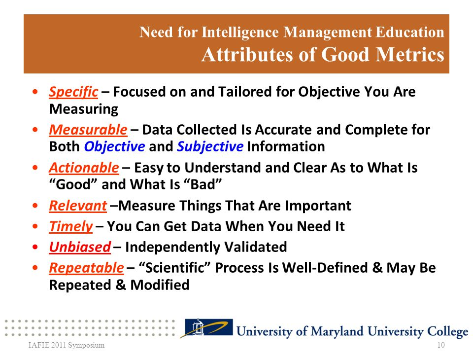 Need for Intelligence Management Education Attributes of Good Metrics 10IAFIE 2011 Symposium Specific – Focused on and Tailored for Objective You Are Measuring Measurable – Data Collected Is Accurate and Complete for Both Objective and Subjective Information Actionable – Easy to Understand and Clear As to What Is Good and What Is Bad Relevant –Measure Things That Are Important Timely – You Can Get Data When You Need It Unbiased – Independently Validated Repeatable – Scientific Process Is Well-Defined & May Be Repeated & Modified