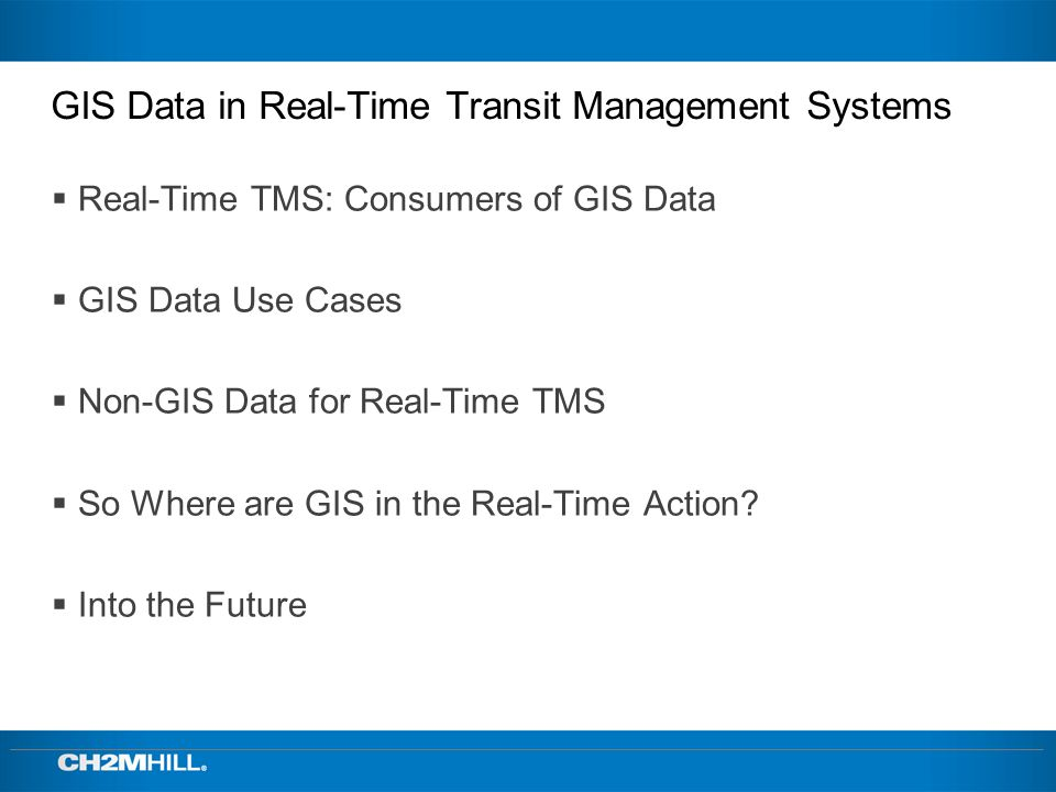 GIS Data in Real-Time Transit Management Systems Real-Time TMS: Consumers of GIS Data GIS Data Use Cases Non-GIS Data for Real-Time TMS So Where are GIS in the Real-Time Action.