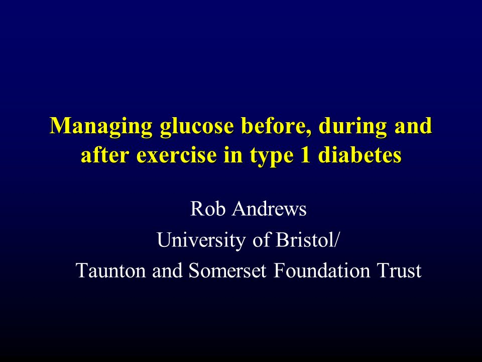 Managing glucose before, during and after exercise in type 1 diabetes Rob Andrews University of Bristol/ Taunton and Somerset Foundation Trust