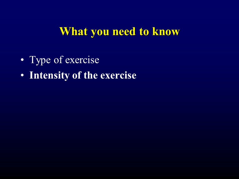 What you need to know Type of exercise Intensity of the exercise