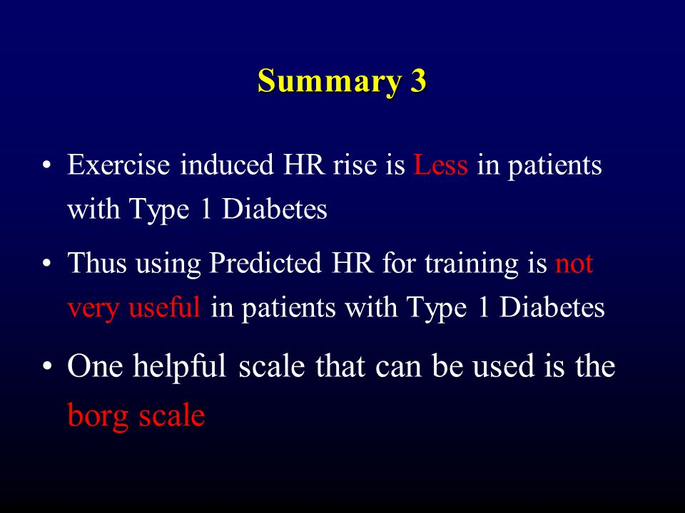 Summary 3 Exercise induced HR rise is Less in patients with Type 1 Diabetes Thus using Predicted HR for training is not very useful in patients with Type 1 Diabetes One helpful scale that can be used is the borg scale