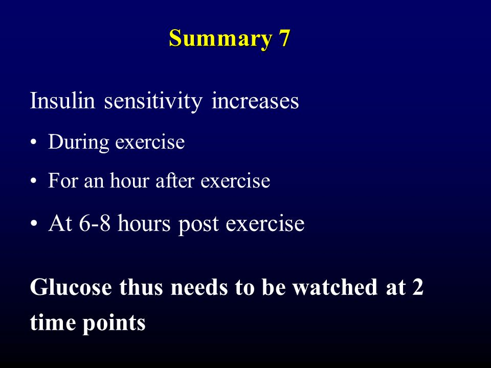 Summary 7 Insulin sensitivity increases During exercise For an hour after exercise At 6-8 hours post exercise Glucose thus needs to be watched at 2 time points