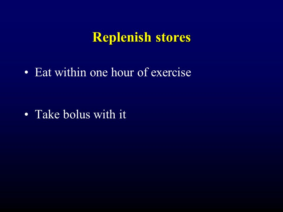 Replenish stores Eat within one hour of exercise Take bolus with it