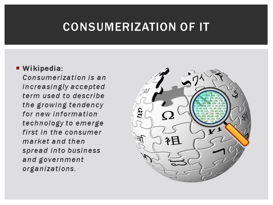 Wikipedia: Consumerization is an increasingly accepted term used to describe the growing tendency for new information technology to emerge first in the consumer market and then spread into business and government organizations.