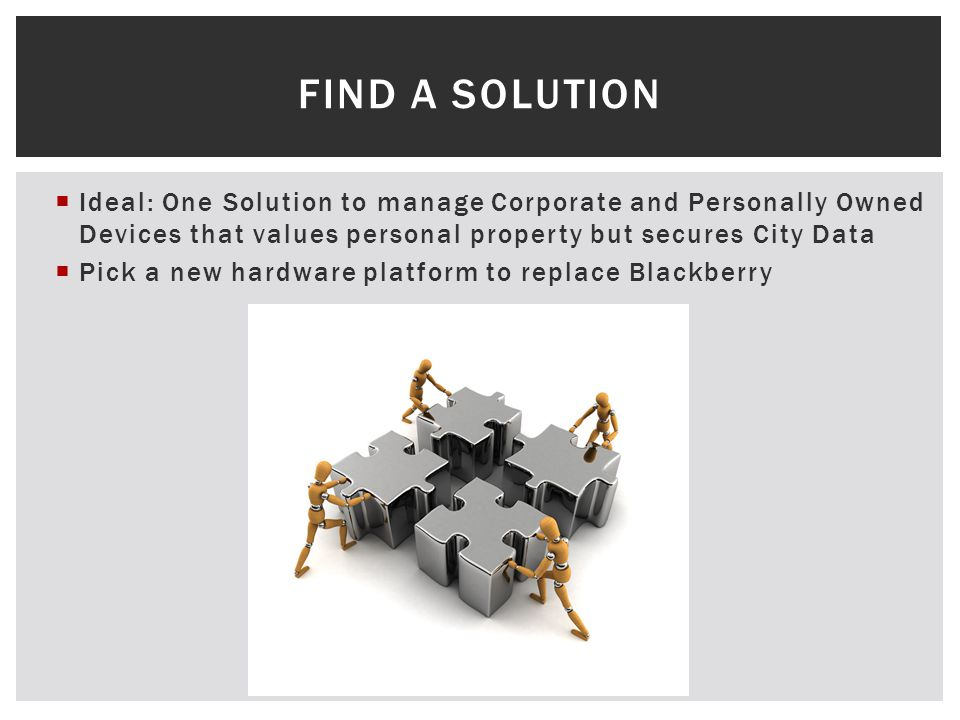 Ideal: One Solution to manage Corporate and Personally Owned Devices that values personal property but secures City Data Pick a new hardware platform to replace Blackberry FIND A SOLUTION