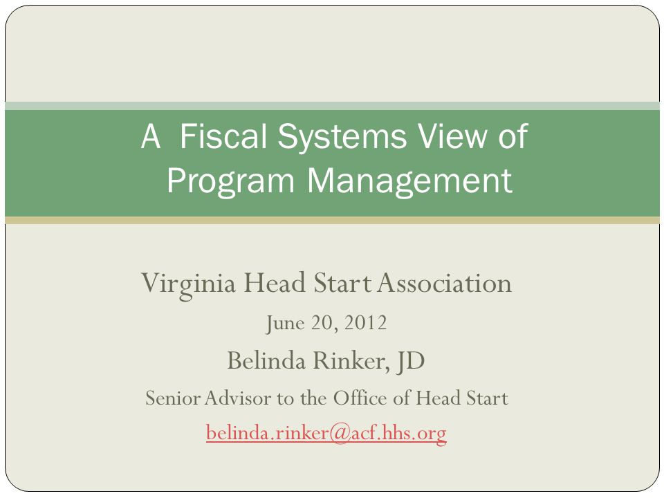 Virginia Head Start Association June 20, 2012 Belinda Rinker, JD Senior Advisor to the Office of Head Start belinda.rinker@acf.hhs.org A Fiscal System