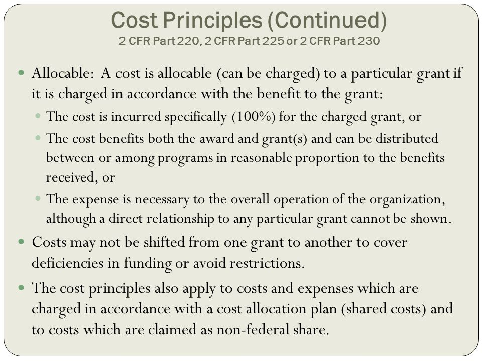 Cost Principles (Continued) 2 CFR Part 220, 2 CFR Part 225 or 2 CFR Part 230 Allocable: A cost is allocable (can be charged) to a particular grant if