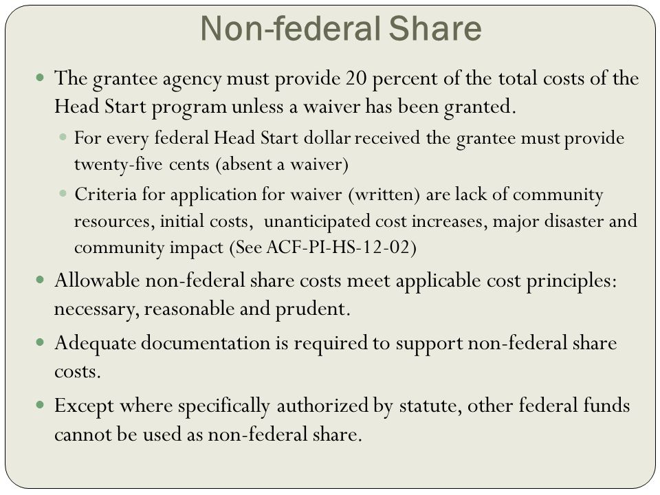 Non-federal Share The grantee agency must provide 20 percent of the total costs of the Head Start program unless a waiver has been granted. For every