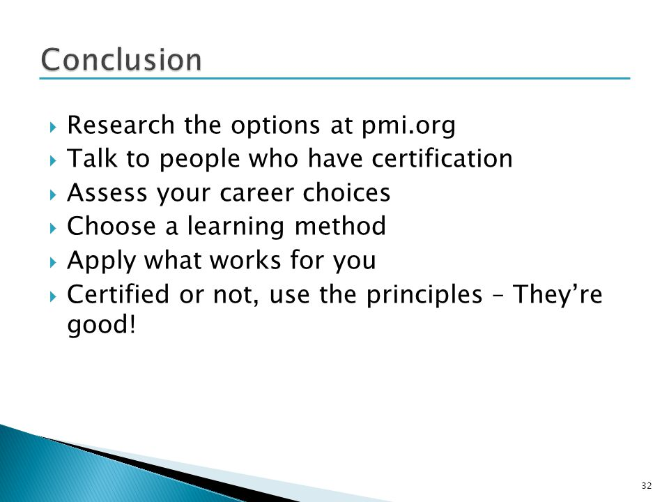 Research the options at pmi.org Talk to people who have certification Assess your career choices Choose a learning method Apply what works for you Certified or not, use the principles – Theyre good.