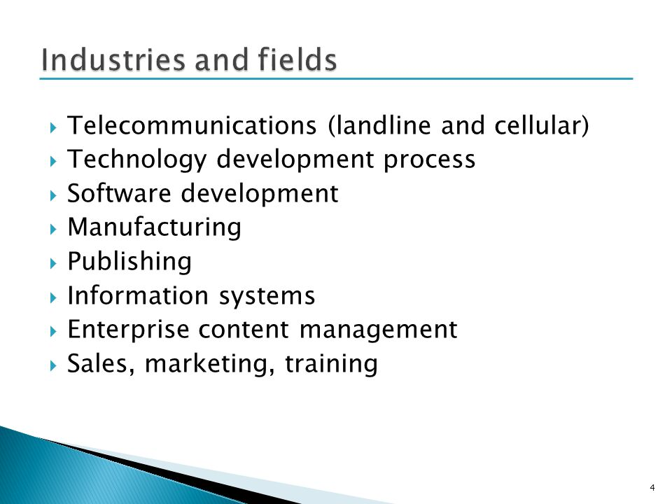 Telecommunications (landline and cellular) Technology development process Software development Manufacturing Publishing Information systems Enterprise content management Sales, marketing, training 4