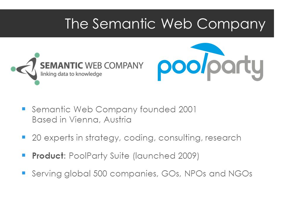 The Semantic Web Company Semantic Web Company founded 2001 Based in Vienna, Austria 20 experts in strategy, coding, consulting, research Product : PoolParty Suite (launched 2009) Serving global 500 companies, GOs, NPOs and NGOs