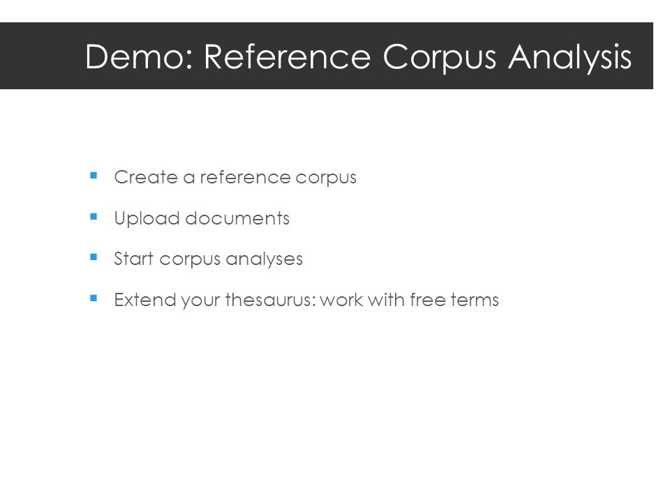 Demo: Reference Corpus Analysis Create a reference corpus Upload documents Start corpus analyses Extend your thesaurus: work with free terms