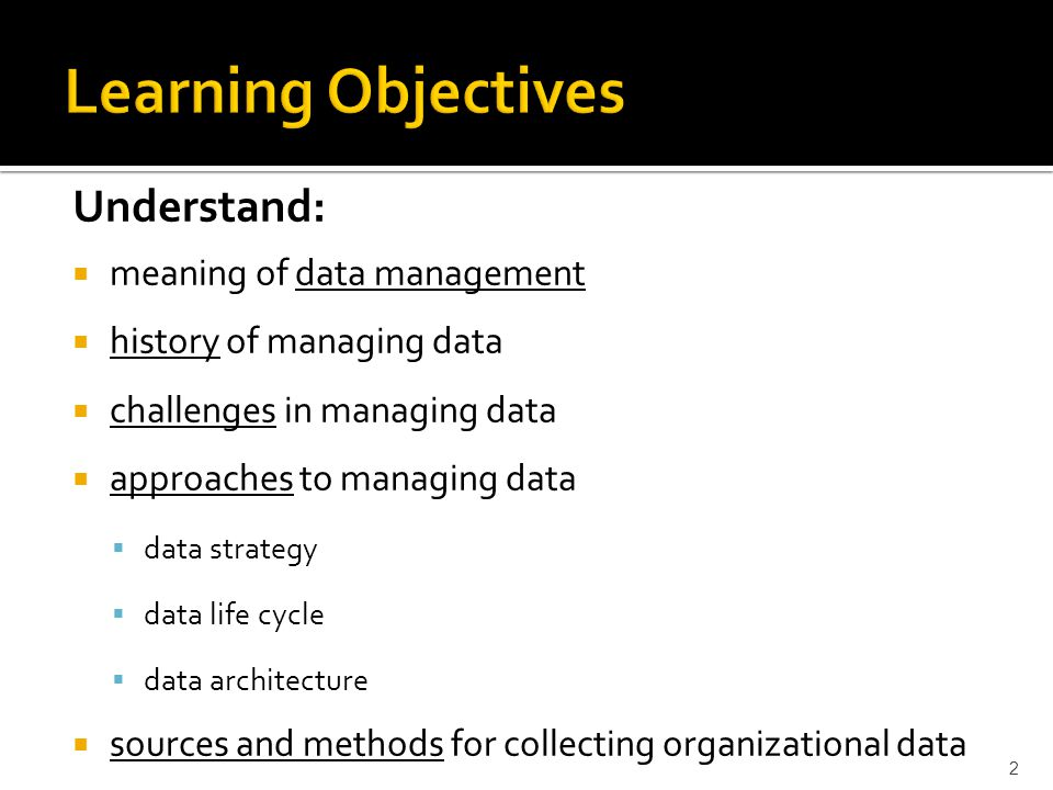 Understand: meaning of data management history of managing data challenges in managing data approaches to managing data data strategy data life cycle data architecture sources and methods for collecting organizational data 2