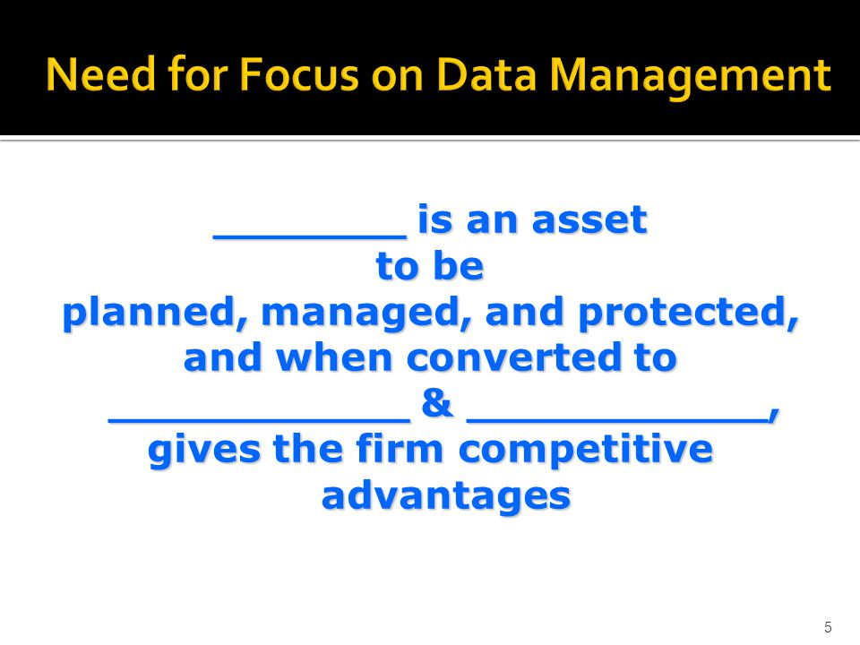 _______ is an asset to be planned, managed, and protected, and when converted to ___________ & ___________, gives the firm competitive advantages 5