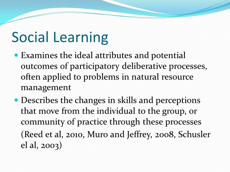 Social Learning Examines the ideal attributes and potential outcomes of participatory deliberative processes, often applied to problems in natural res