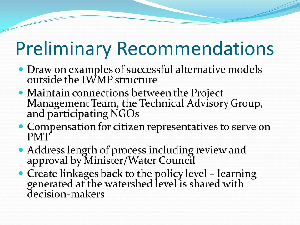 Preliminary Recommendations Draw on examples of successful alternative models outside the IWMP structure Maintain connections between the Project Mana