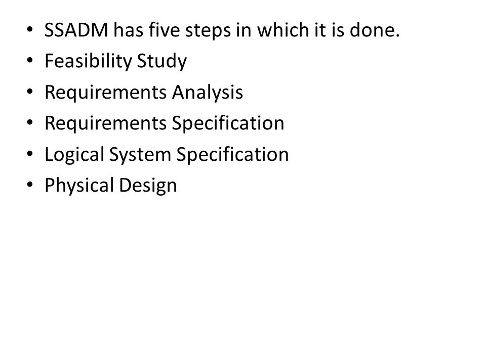 SSADM has five steps in which it is done. Feasibility Study Requirements Analysis Requirements Specification Logical System Specification Physical Des