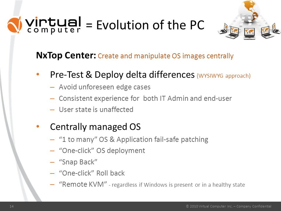 = Evolution of the PC NxTop Center: Create and manipulate OS images centrally Pre-Test & Deploy delta differences (WYSIWYG approach) – Avoid unforeseen edge cases – Consistent experience for both IT Admin and end-user – User state is unaffected Centrally managed OS – 1 to many OS & Application fail-safe patching – One-click OS deployment – Snap Back – One-click Roll back – Remote KVM - regardless if Windows is present or in a healthy state © 2010 Virtual Computer Inc.
