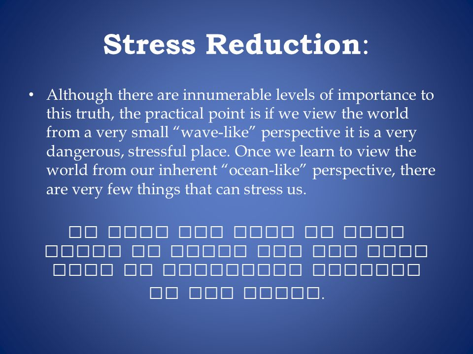 Stress Reduction : Although there are innumerable levels of importance to this truth, the practical point is if we view the world from a very small wave-like perspective it is a very dangerous, stressful place.