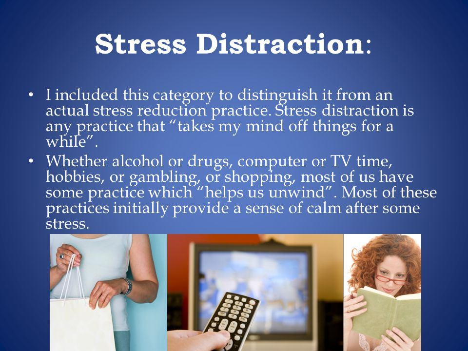 Stress Distraction : I included this category to distinguish it from an actual stress reduction practice.
