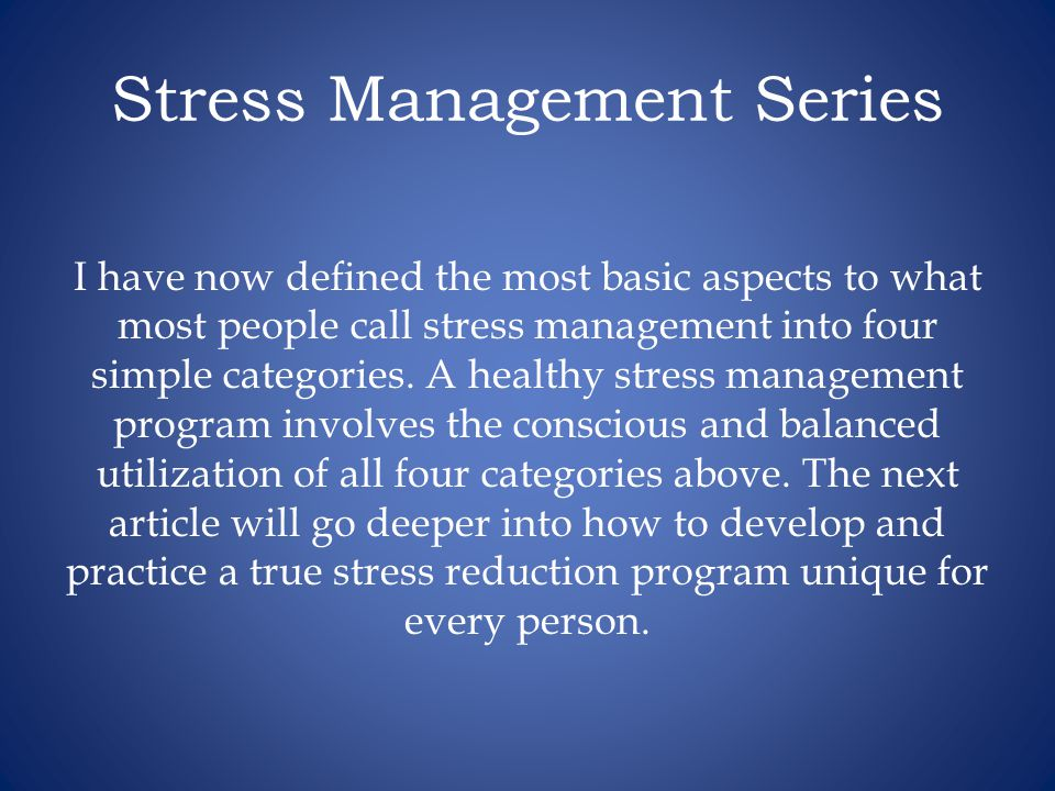 Stress Management Series I have now defined the most basic aspects to what most people call stress management into four simple categories.
