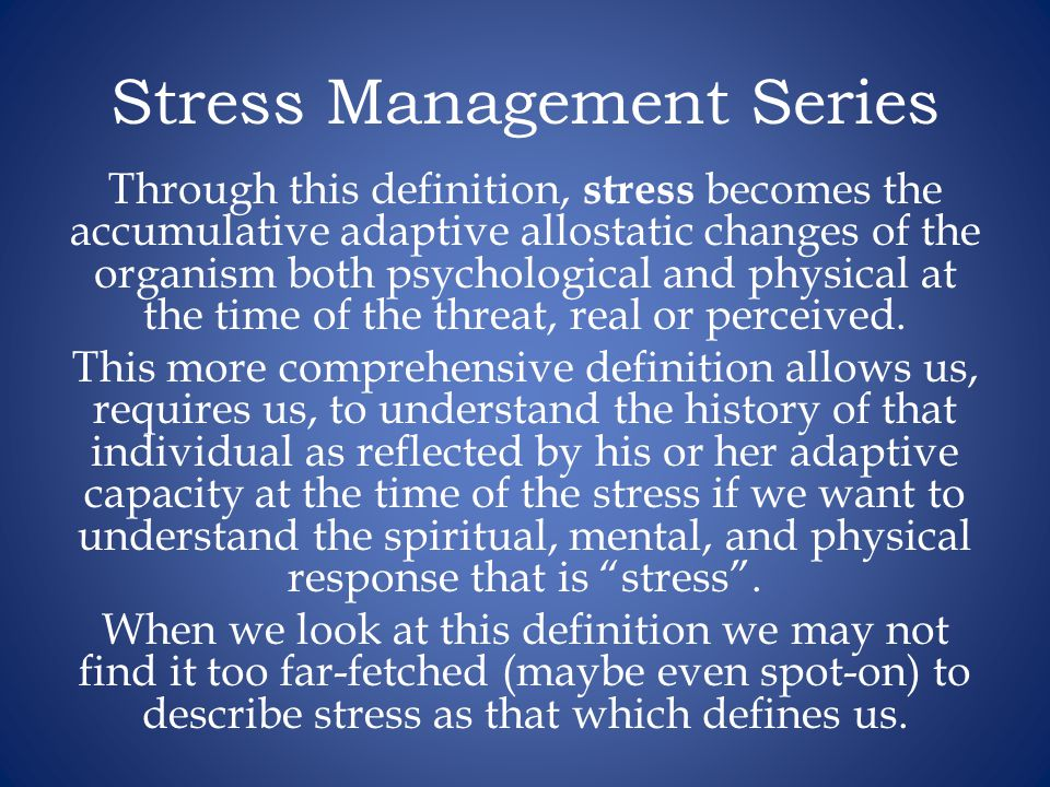 Stress Management Series Through this definition, stress becomes the accumulative adaptive allostatic changes of the organism both psychological and physical at the time of the threat, real or perceived.