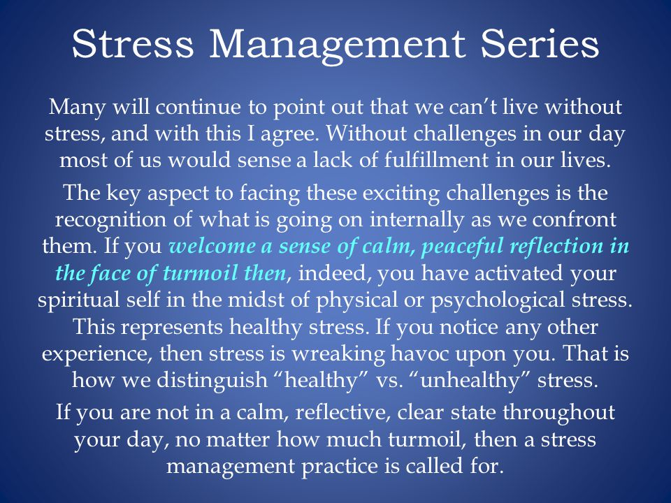 Stress Management Series Many will continue to point out that we cant live without stress, and with this I agree.