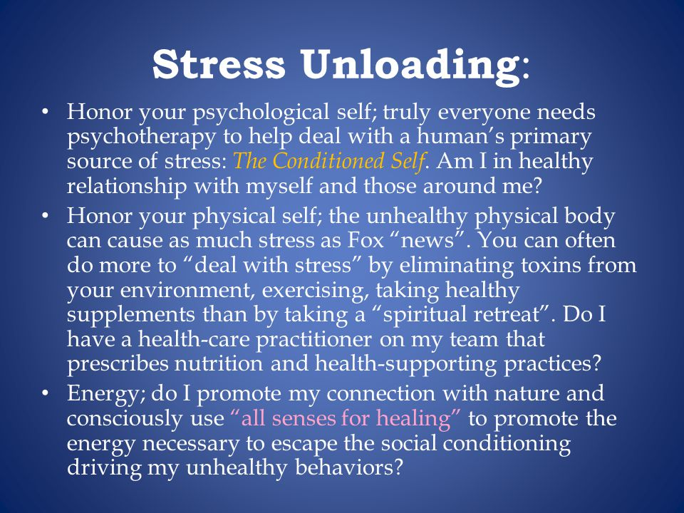 Stress Unloading : Honor your psychological self; truly everyone needs psychotherapy to help deal with a humans primary source of stress: The Conditioned Self.