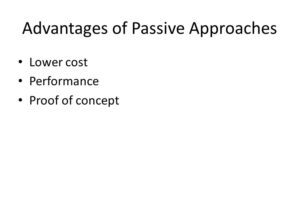 Advantages of Passive Approaches Lower cost Performance Proof of concept