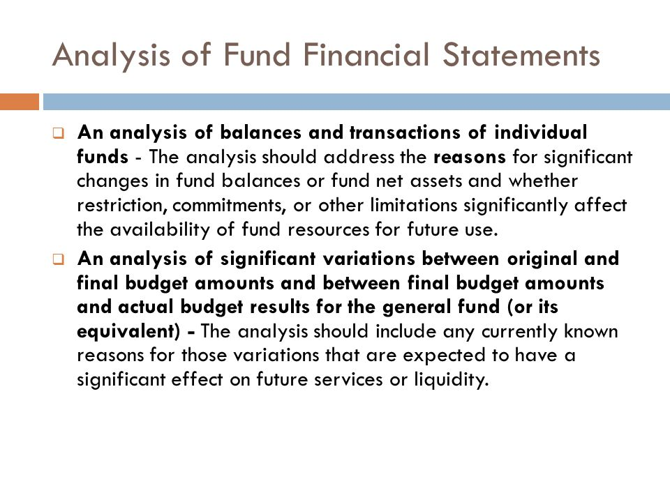 Analysis of Fund Financial Statements An analysis of balances and transactions of individual funds - The analysis should address the reasons for significant changes in fund balances or fund net assets and whether restriction, commitments, or other limitations significantly affect the availability of fund resources for future use.