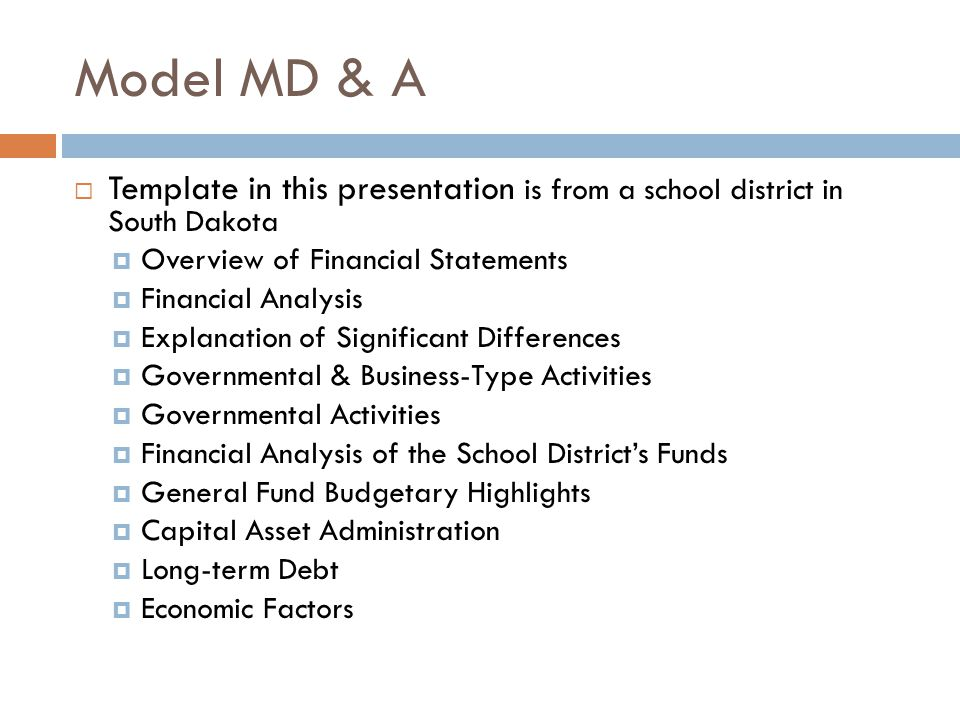 Model MD & A Template in this presentation is from a school district in South Dakota Overview of Financial Statements Financial Analysis Explanation of Significant Differences Governmental & Business-Type Activities Governmental Activities Financial Analysis of the School Districts Funds General Fund Budgetary Highlights Capital Asset Administration Long-term Debt Economic Factors