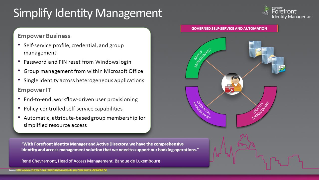 Policy-based identity lifecycle management system Built-in workflow for identity management Automatically synchronize all user information to different directories across the enterprise Automates the process of on-boarding users Active Directory Lotus Domino LDAP SQL Server Oracle DB HR System FIM Workflow Manager User Enrollment Approval User provisioned FIM CM With Forefront Identity Manager, we are able to streamline tactical processes, while at the same time provide strategic business value through a cohesive identity and access management solution.