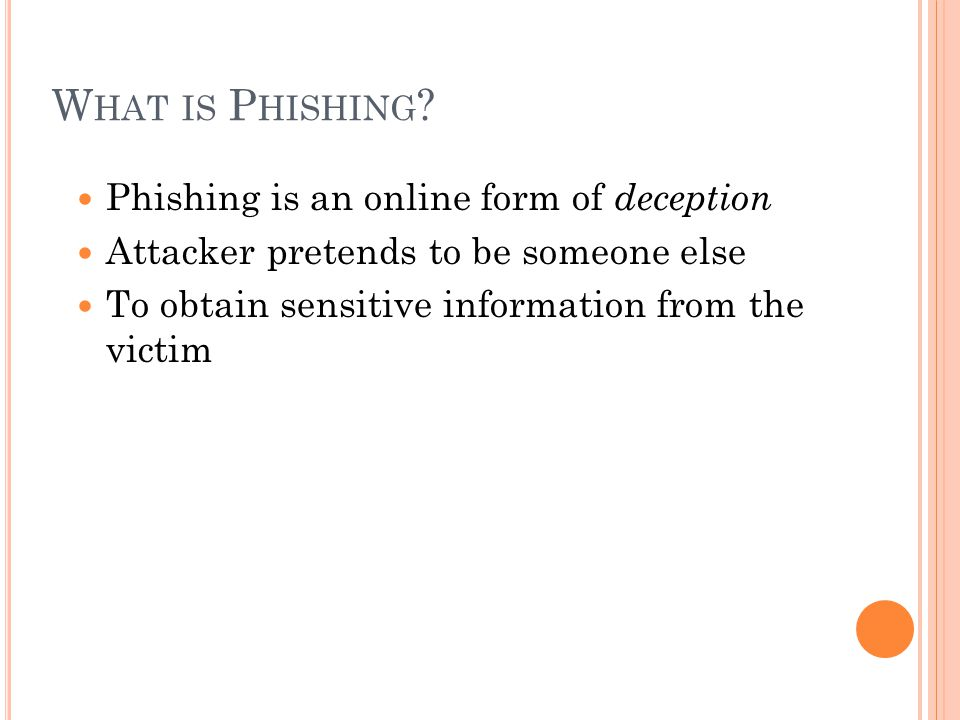 W HAT IS P HISHING ? Phishing is an online form of deception Attacker pretends to be someone else To obtain sensitive information from the victim